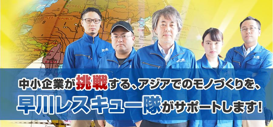 中小企業が挑戦する、アジアでのモノづくりを、早川レスキュー隊がサポートします!