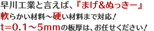 早川工業と言えば、『まげ&ぬっきー』 軟らかい材料~硬い材料まで対応! t=0.1~5mmの板厚は、お任せください!